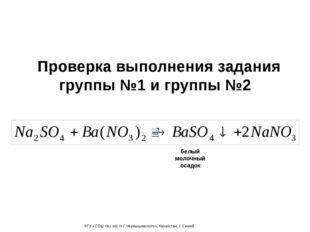 Проверка выполнения задания группы №1 и группы №2 белый молочный осадок КГУ «