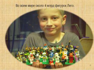 * Во всем мире около 4 млрд фигурок Лего.