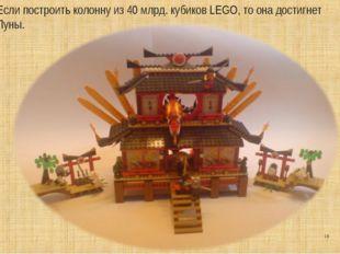 * Если построить колонну из 40 млрд. кубиков LEGO, то она достигнет Луны.