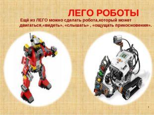 ЛЕГО РОБОТЫ Ещё из ЛЕГО можно сделать робота,который может двигаться,«видеть»