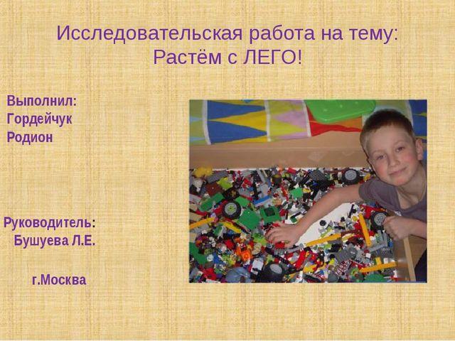 Исследовательская работа на тему: Растём с ЛЕГО! Выполнил: Гордейчук Родион г...