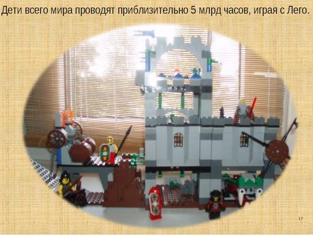 * Дети всего мира проводят приблизительно 5 млрд часов, играя с Лего.