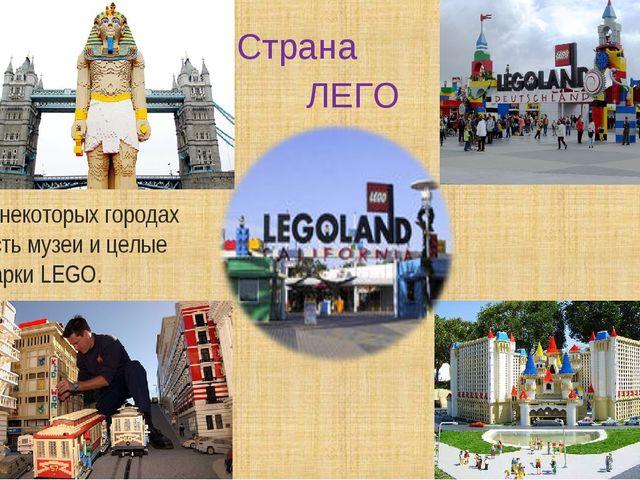 Страна * ЛЕГО В некоторых городах есть музеи и целые парки LEGO.