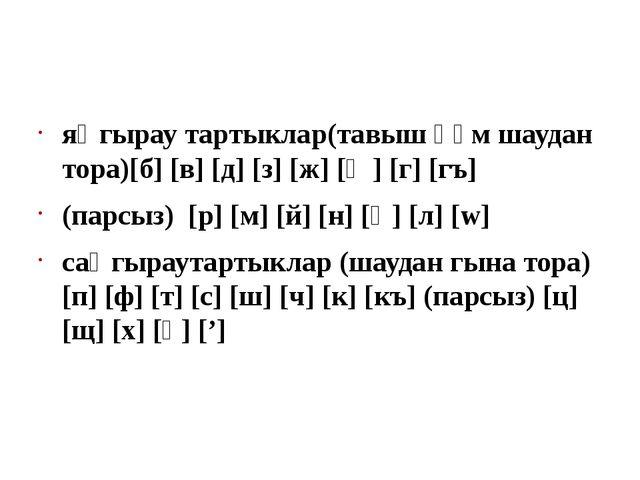 яңгырау тартыклар(тавыш һәм шаудан тора)[б] [в] [д] [з] [ж] [җ] [г] [гъ] (пар...