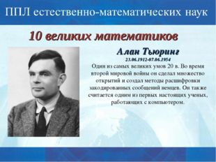 10 великих математиков Алан Тьюринг 23.06.1912-07.06.1954 Один из самых велик