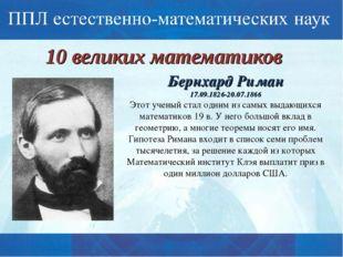 10 великих математиков Бернхард Риман 17.09.1826-20.07.1866 Этот ученый стал