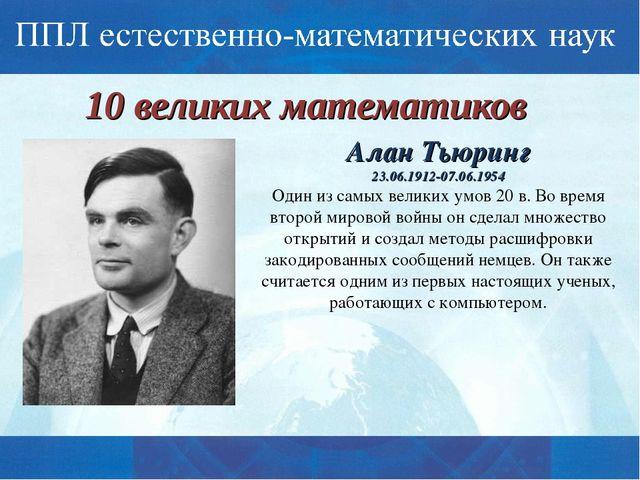 10 великих математиков Алан Тьюринг 23.06.1912-07.06.1954 Один из самых велик...