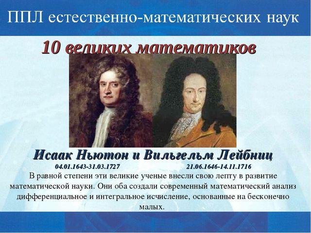 10 великих математиков Исаак Ньютон и Вильгельм Лейбниц 04.01.1643-31.03.1727...