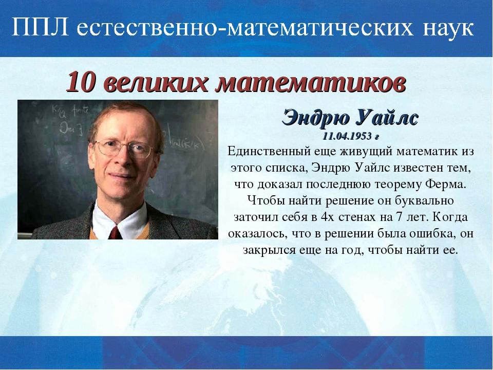10 великих математиков Эндрю Уайлс 11.04.1953 г Единственный еще живущий мате...