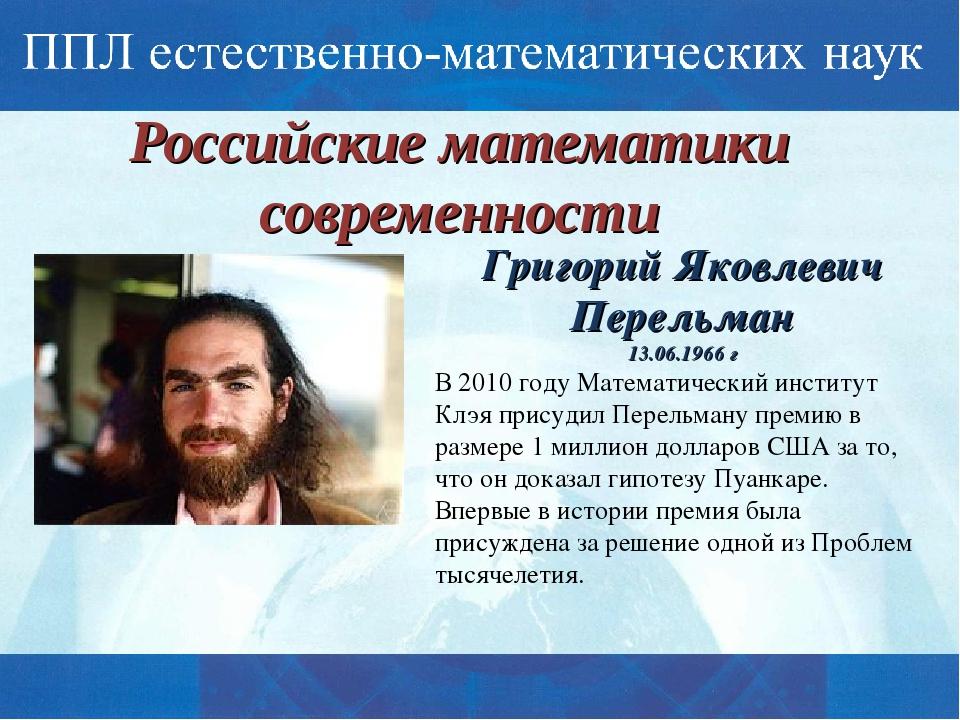 Российские математики современности Григорий Яковлевич Перельман 13.06.1966 г...