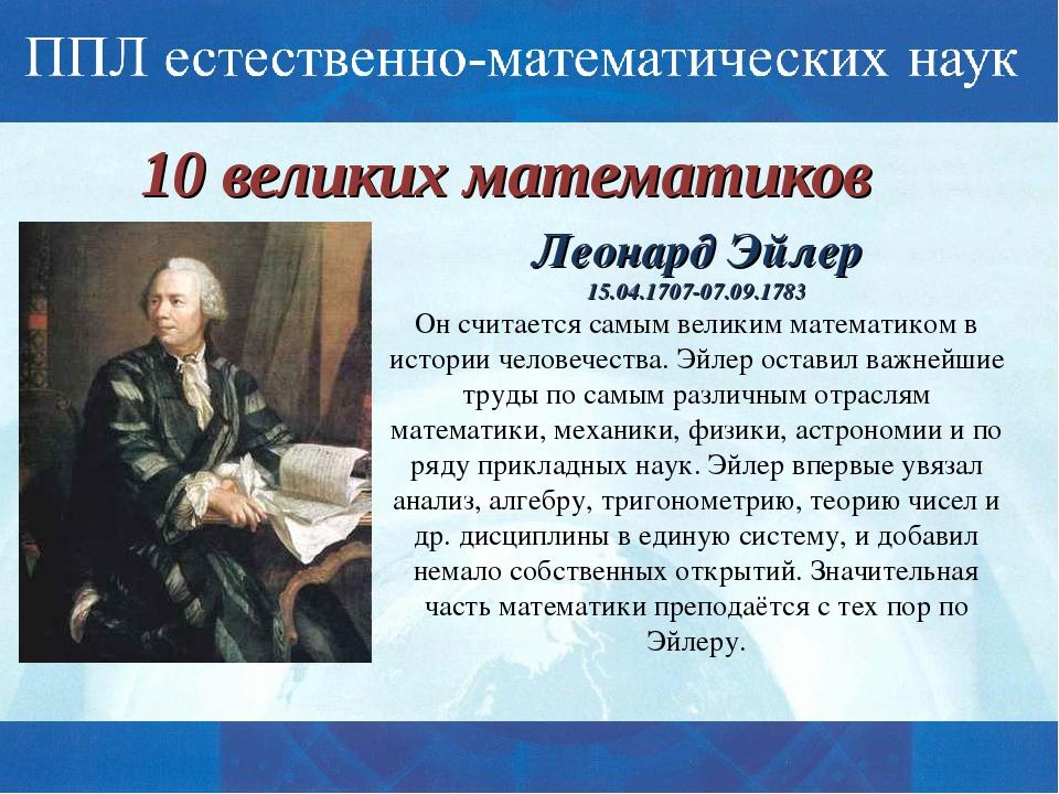 10 великих математиков Леонард Эйлер 15.04.1707-07.09.1783 Он считается самым...