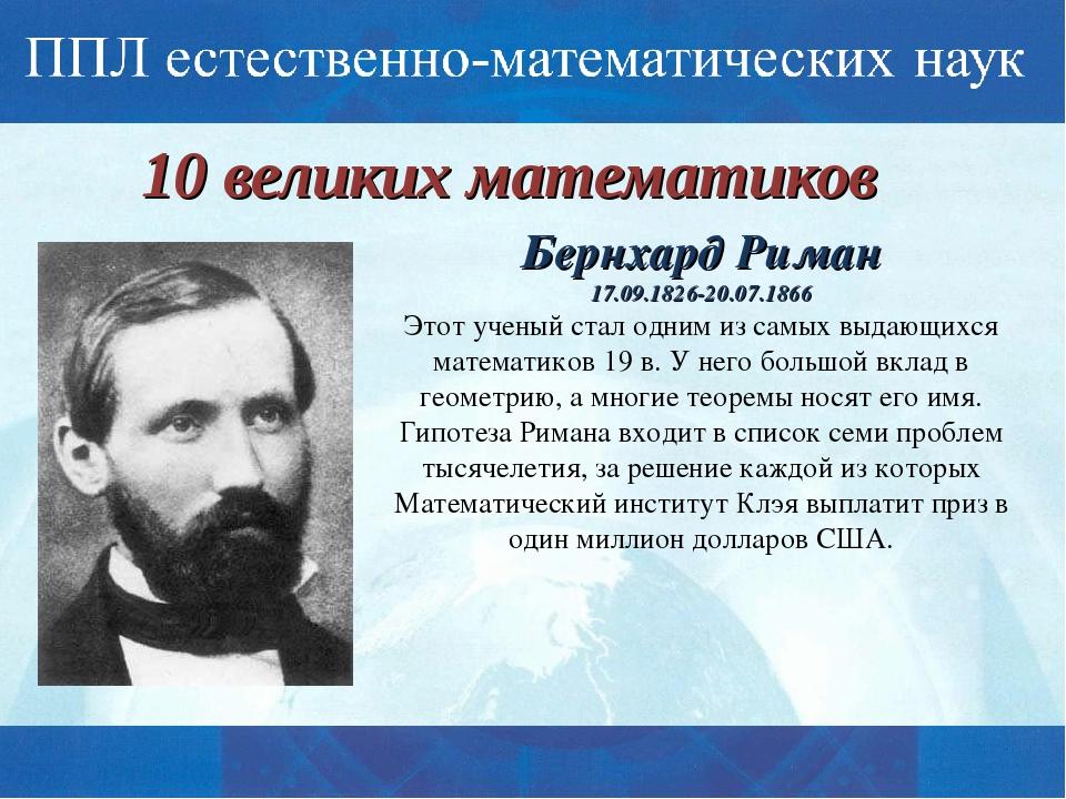 10 великих математиков Бернхард Риман 17.09.1826-20.07.1866 Этот ученый стал...