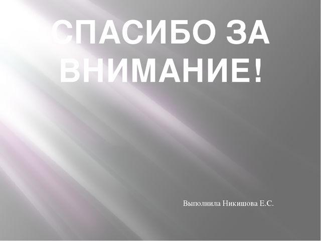 СПАСИБО ЗА ВНИМАНИЕ! Выполнила Никишова Е.С.