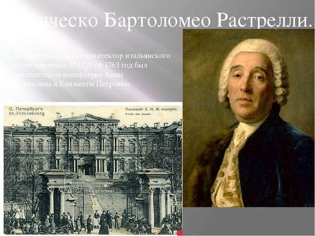 Знаменитыйрусскийархитекторитальянскогопроисхождения. С1730по1763 год...