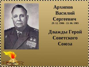 Архипов Василий Сергеевич 29. 12. 1906 - 13. 06. 1985 Дважды Герой Советског