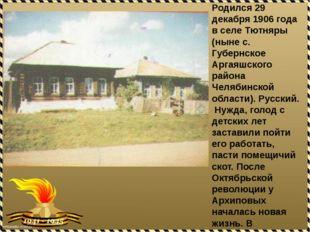 Родился 29 декабря 1906 года в селе Тютняры (ныне с. Губернское Аргаяшского р