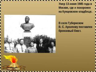 Умер 13 июня 1985 года в Москве, где и похоронен на Кунцевском кладбище. В с