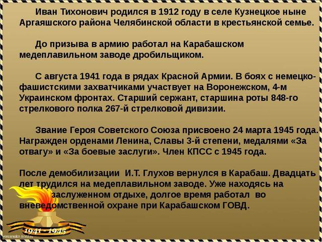 Иван Тихонович родился в 1912 году в селе Кузнецкое ныне Аргаяшского района...