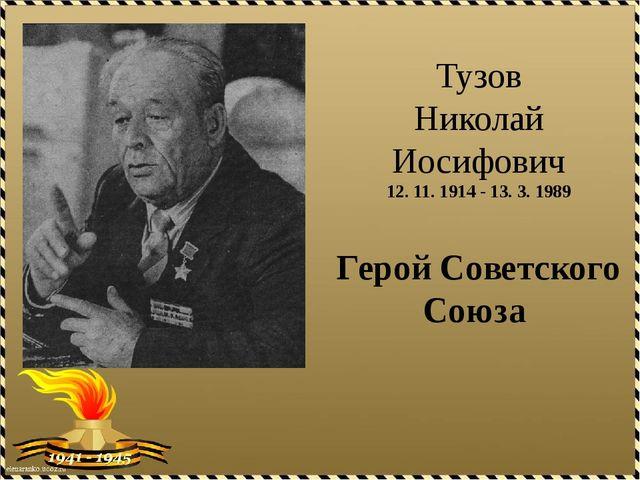 Тузов Николай Иосифович 12. 11. 1914 - 13. 3. 1989 Герой Советского Союза