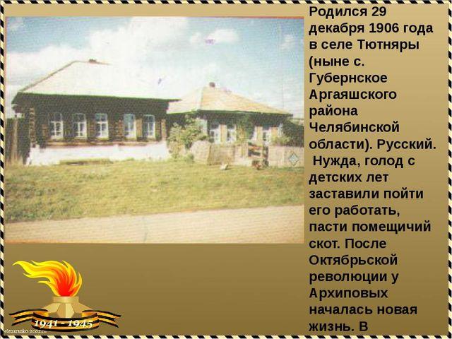 Родился 29 декабря 1906 года в селе Тютняры (ныне с. Губернское Аргаяшского р...