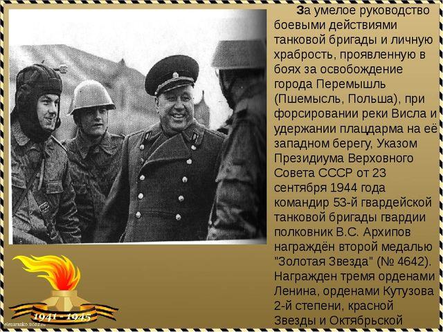 За умелое руководство боевыми действиями танковой бригады и личную храбрость...