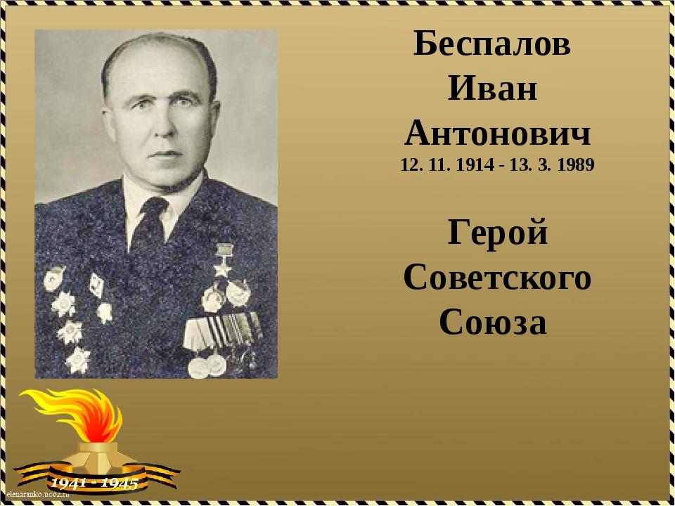 Беспалов Иван Антонович 12. 11. 1914 - 13. 3. 1989 Герой Советского Союза