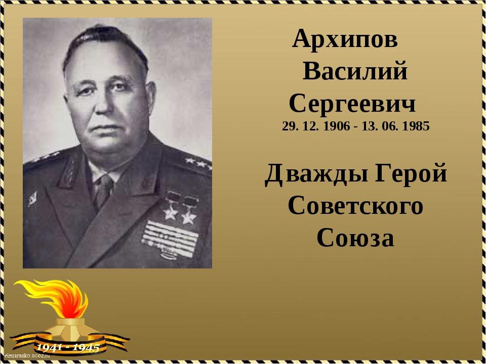 Архипов Василий Сергеевич 29. 12. 1906 - 13. 06. 1985 Дважды Герой Советског...