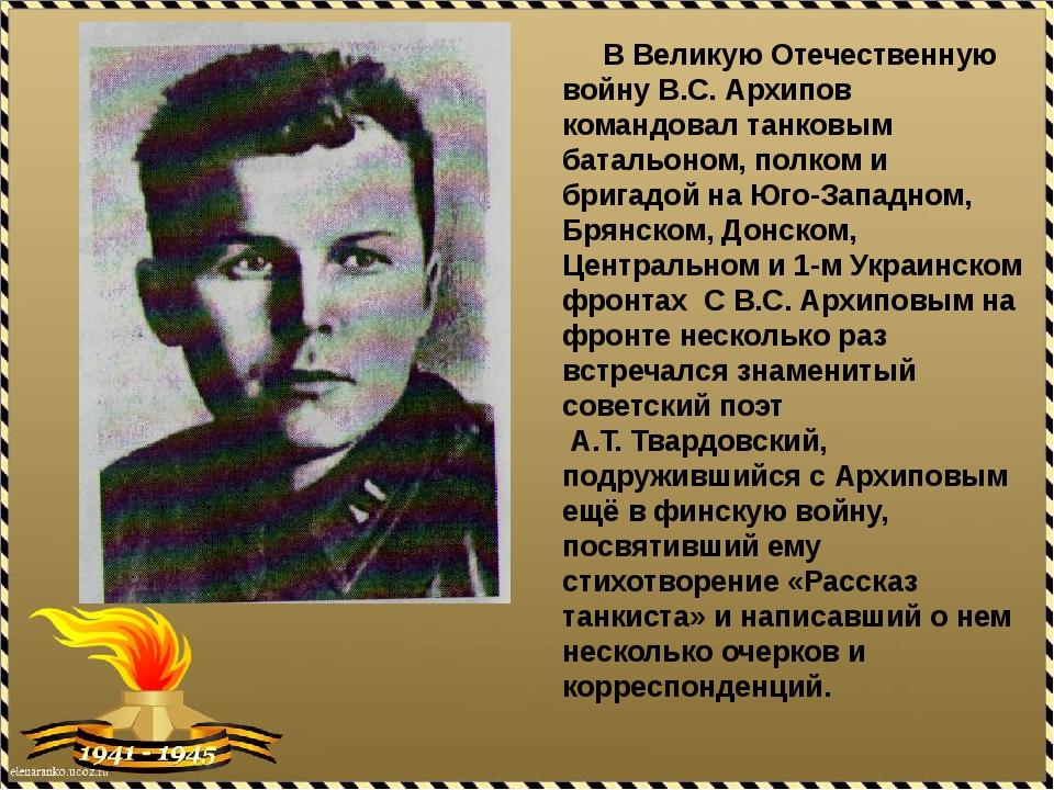 В Великую Отечественную войну В.С. Архипов командовал танковым батальоном, п...