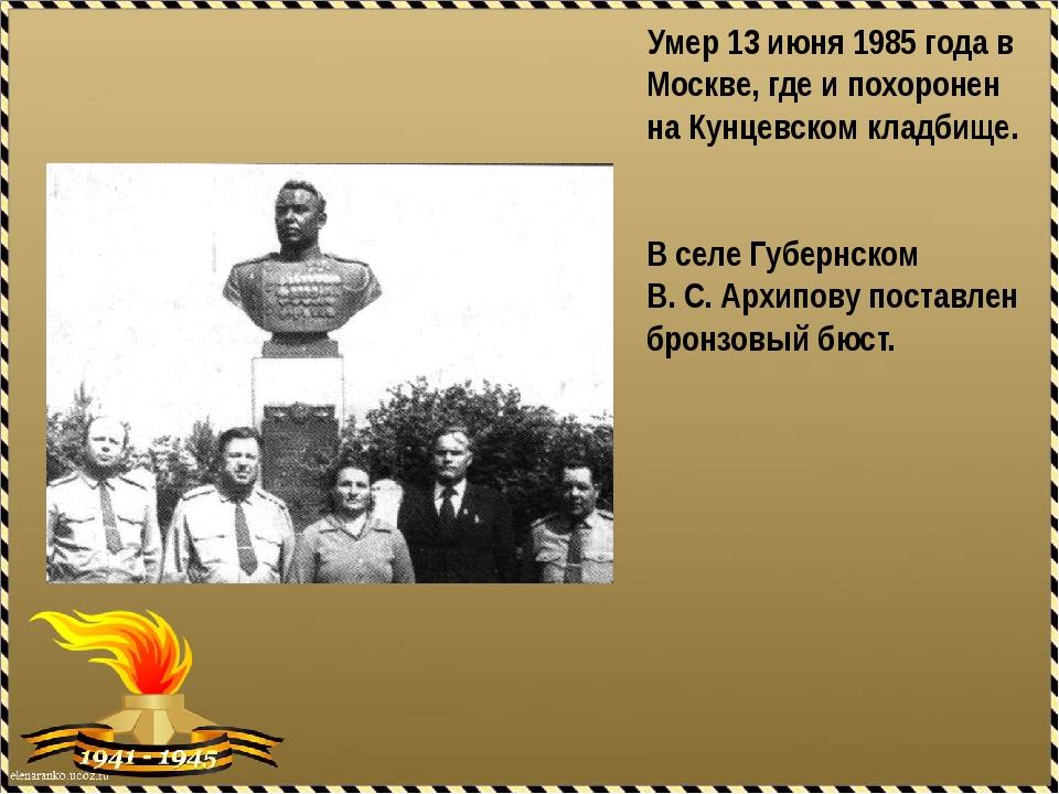 Умер 13 июня 1985 года в Москве, где и похоронен на Кунцевском кладбище. В с...