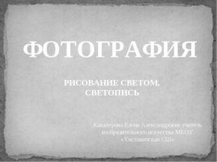 ФОТОГРАФИЯ РИСОВАНИЕ СВЕТОМ, СВЕТОПИСЬ Кавалерова Елена Александровна учитель