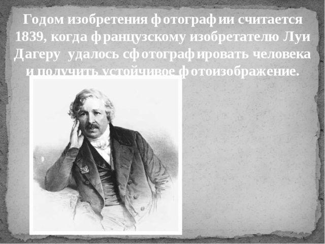 Годом изобретения фотографии считается 1839, когда французскому изобретателю...