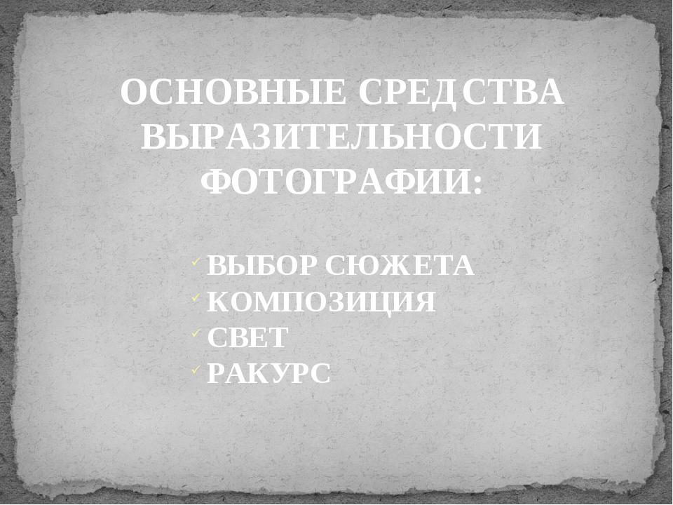 ОСНОВНЫЕ СРЕДСТВА ВЫРАЗИТЕЛЬНОСТИ ФОТОГРАФИИ: ВЫБОР СЮЖЕТА КОМПОЗИЦИЯ СВЕТ РА...