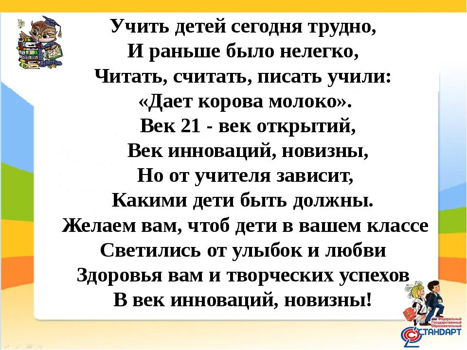 Учить детей сегодня трудно, И раньше было нелегко, Читать, считать, писать уч...