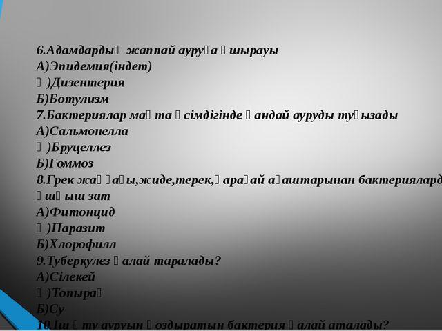 6.Адамдардың жаппай ауруға ұшырауы А)Эпидемия(індет) Ә)Дизентерия Б)Ботулизм...
