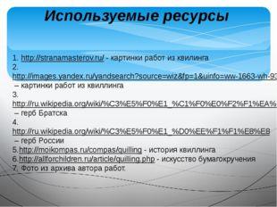 Используемые ресурсы 1. http://stranamasterov.ru/ - картинки работ из квилинг