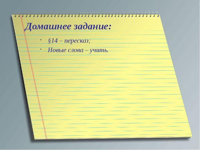Домашнее задание: §14 – пересказ; Новые слова – учить.