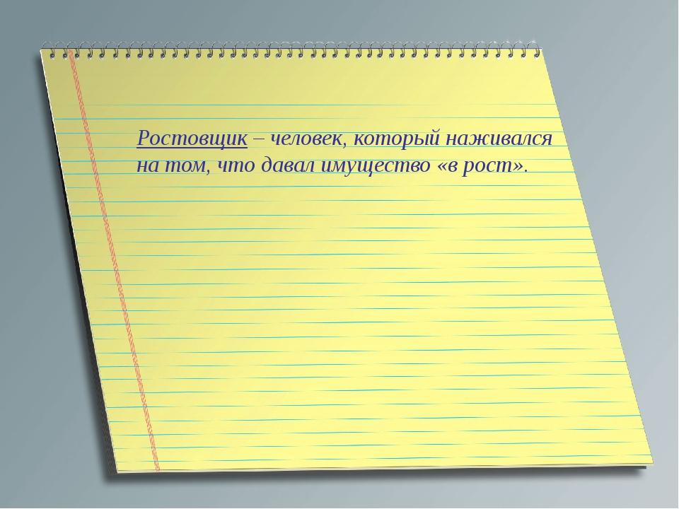 Ростовщик – человек, который наживался на том, что давал имущество «в рост».