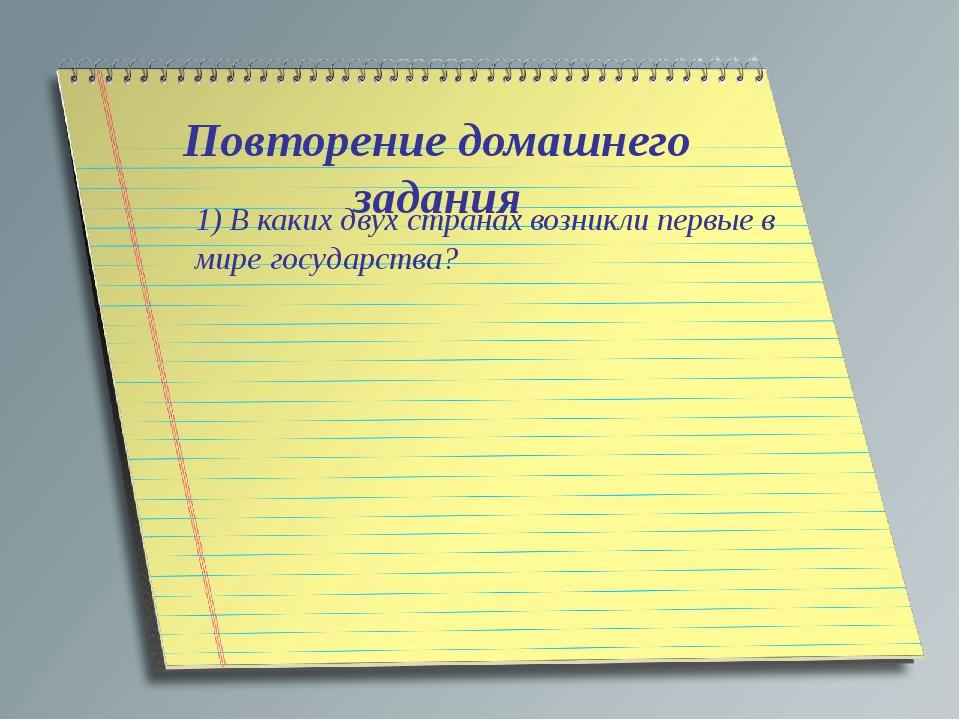 Повторение домашнего задания 1) В каких двух странах возникли первые в мире г...