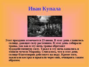 Иван Купала Этот праздник отмечается 23 июня. В этот день славилось солнце, д
