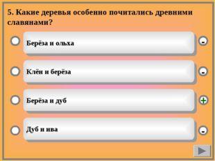 5. Какие деревья особенно почитались древними славянами? Берёза и ольха Клён