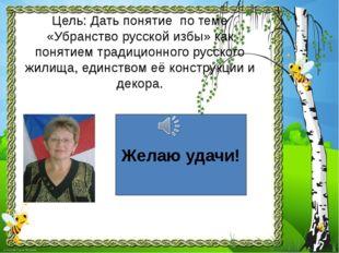 Цель: Дать понятие по теме «Убранство русской избы» как понятием традиционног