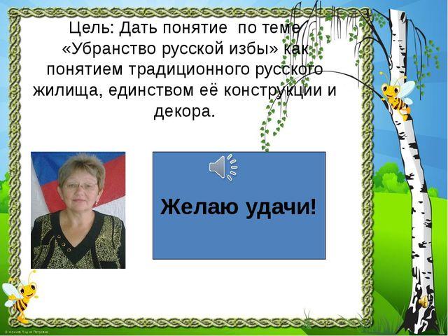 Цель: Дать понятие по теме «Убранство русской избы» как понятием традиционног...