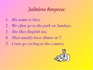 Задайте вопросы: His name is Alex. We often go to the park on Sundays. She li
