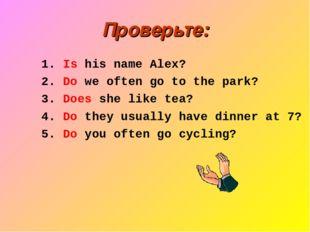 Проверьте: 1. Is his name Alex? 2. Do we often go to the park? 3. Does she li