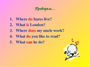 Проверим… Where do bares live? What is London? Where does my uncle work? What