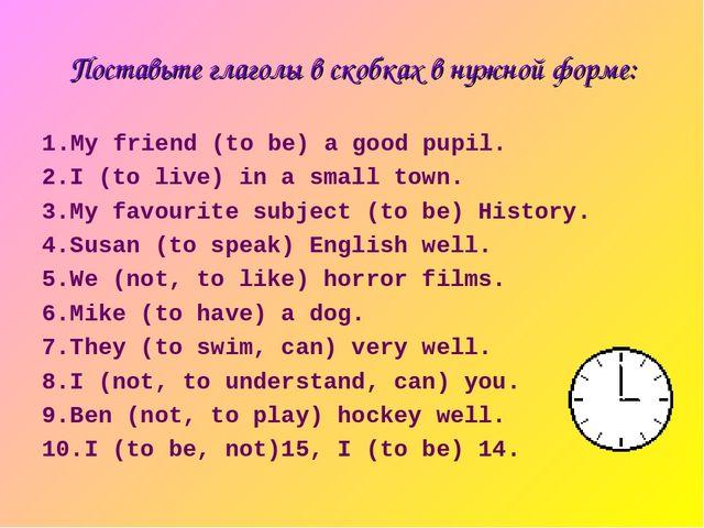 Поставьте глаголы в скобках в нужной форме: 1.My friend (to be) a good pupil....