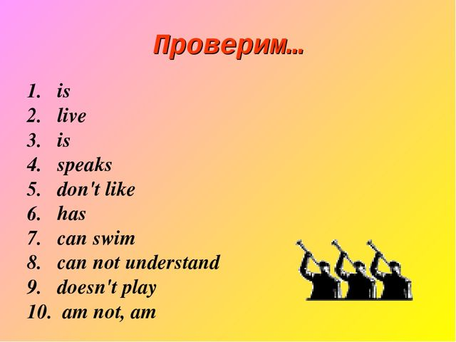 Проверим… is live is speaks don't like has can swim can not understand doesn'...
