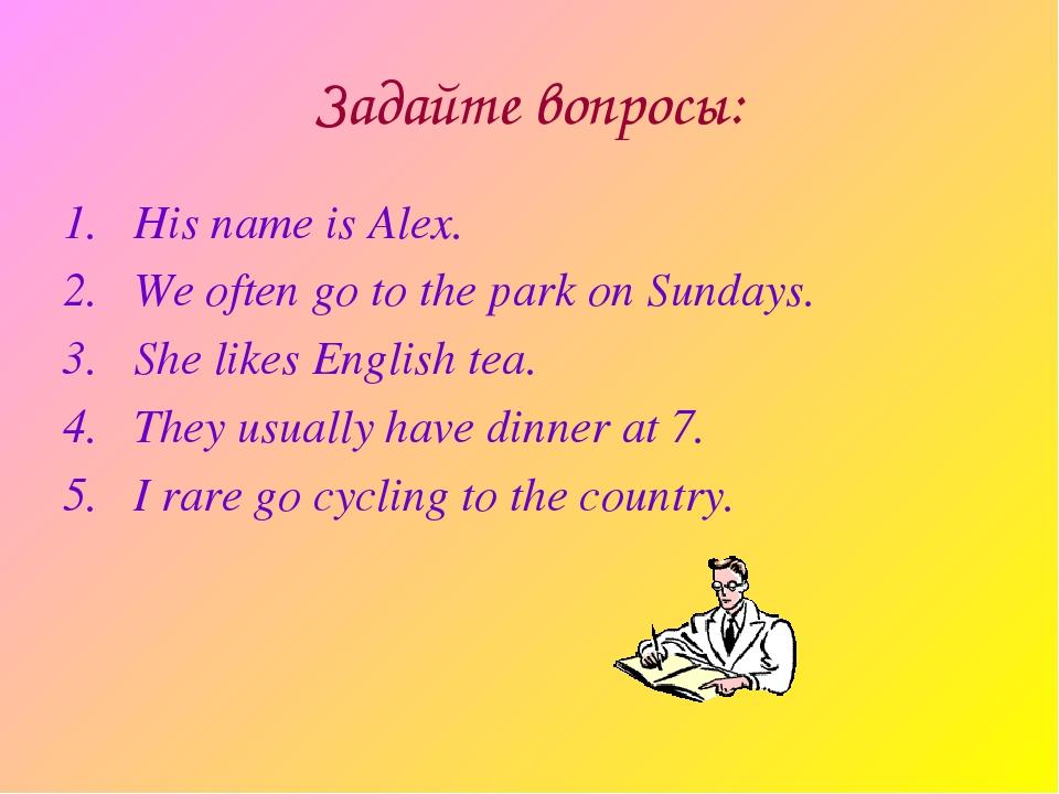 Задайте вопросы: His name is Alex. We often go to the park on Sundays. She li...