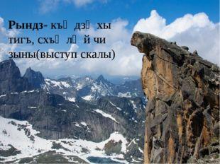Рындз- къӕдзӕхы тигъ, схъӕлӕй чи зыны(выступ скалы)