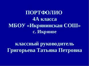 ПОРТФОЛИО 4А класса МБОУ «Икрянинская СОШ» с. Икряное классный руководитель Г